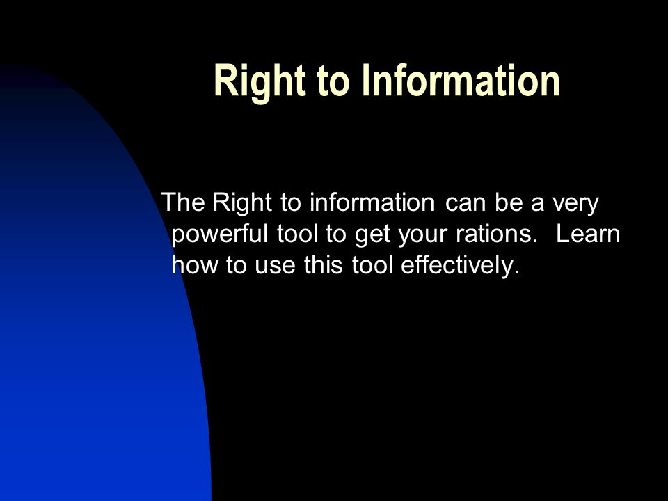 Right to Information The Right to information can be a very powerful tool to get your rations.