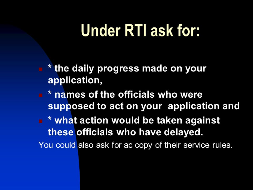 Under RTI ask for: * the daily progress made on your application, * names of the officials who were supposed to act on your application and * what action would be taken against these officials who have delayed.