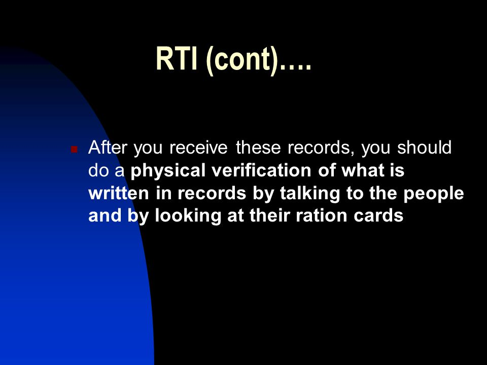 RTI (cont)…. After you receive these records, you should do a physical verification of what is written in records by talking to the people and by look