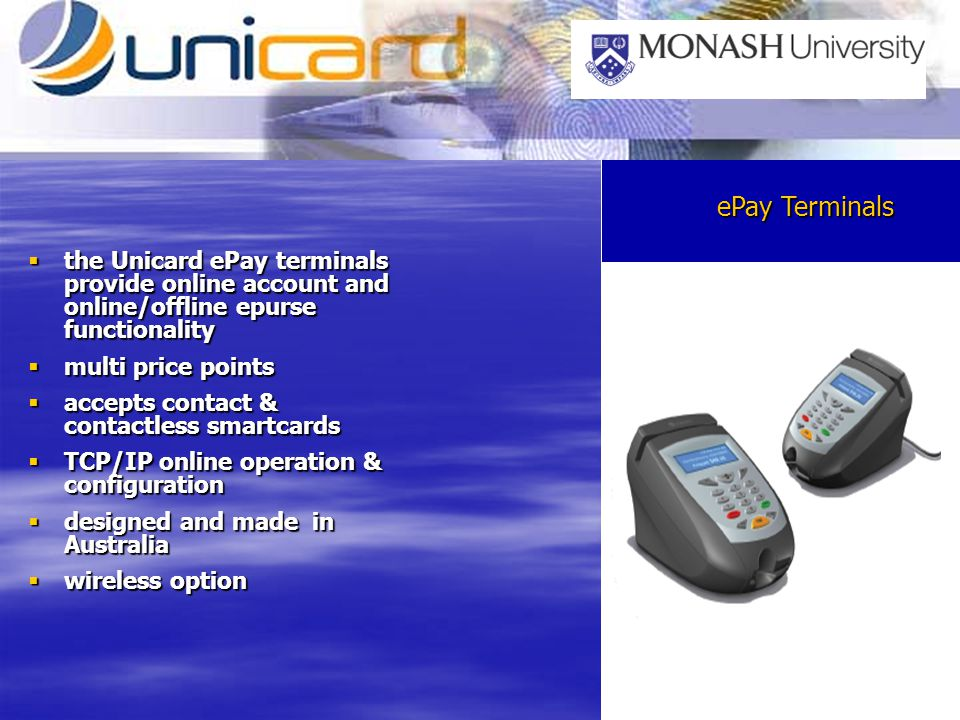 smartcard & mag stripe terminals the Unicard ePay terminals provide online account and online/offline epurse functionality the Unicard ePay terminals