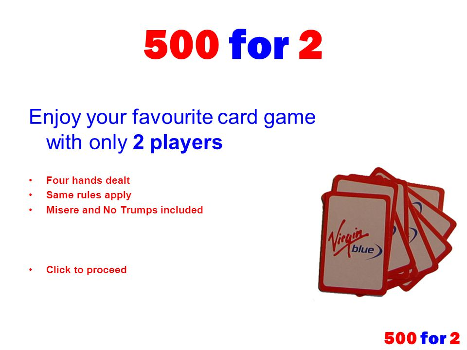 500 for 2 Enjoy your favourite card game with only 2 players Four hands dealt Same rules apply Misere and No Trumps included Click to proceed 500 for