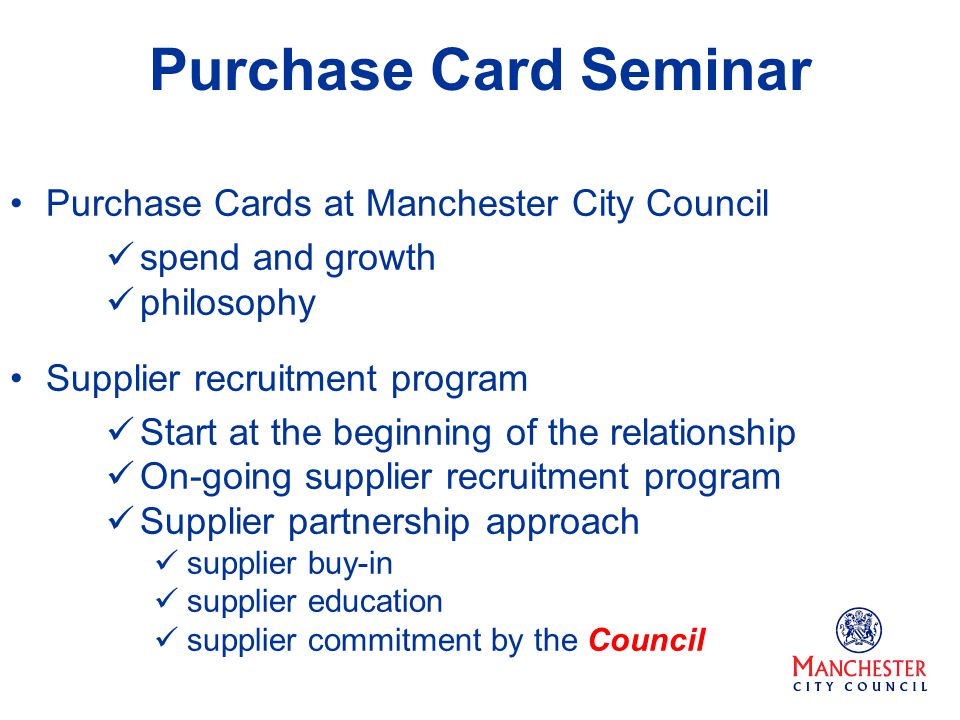 Purchase Card Seminar Purchase Cards at Manchester City Council spend and growth philosophy Supplier recruitment program Start at the beginning of the relationship On-going supplier recruitment program Supplier partnership approach supplier buy-in supplier education supplier commitment by the Council