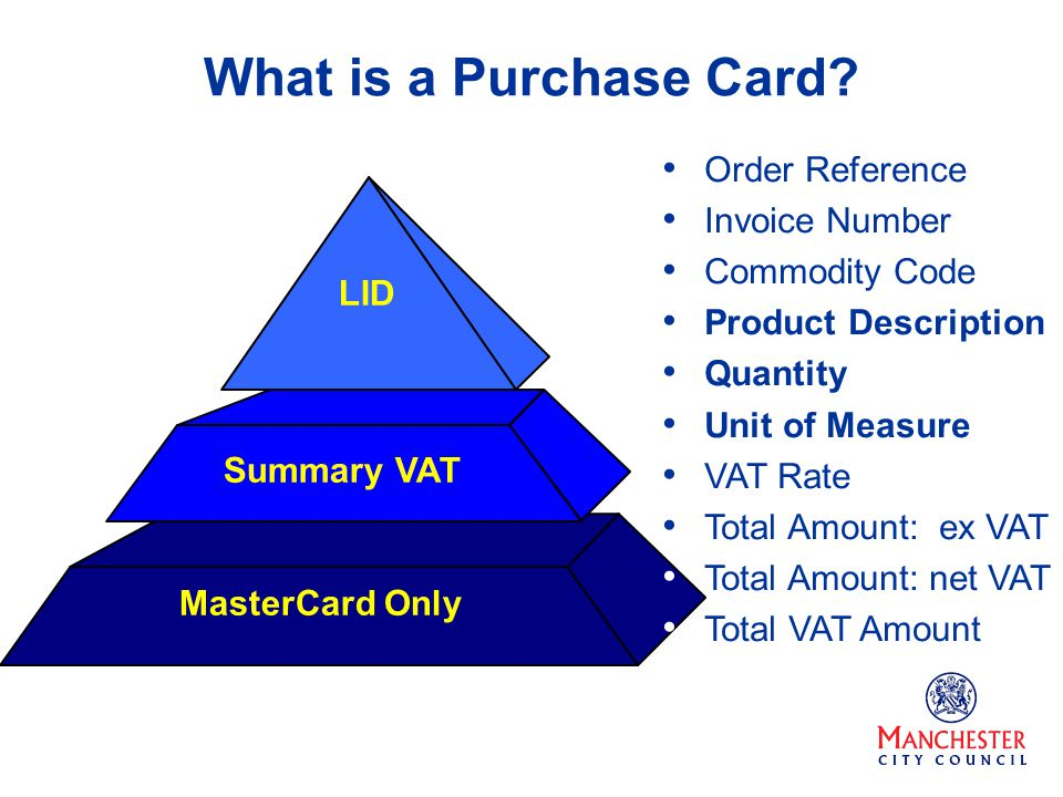 What is a Purchase Card? MasterCard Only Summary VAT LID Order Reference Invoice Number Commodity Code Product Description Quantity Unit of Measure VA