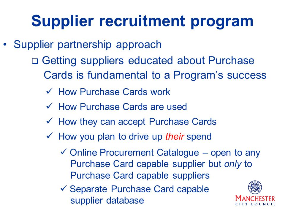 Supplier recruitment program Supplier partnership approach Getting suppliers educated about Purchase Cards is fundamental to a Programs success How Purchase Cards work How Purchase Cards are used How they can accept Purchase Cards How you plan to drive up their spend Online Procurement Catalogue – open to any Purchase Card capable supplier but only to Purchase Card capable suppliers Separate Purchase Card capable supplier database