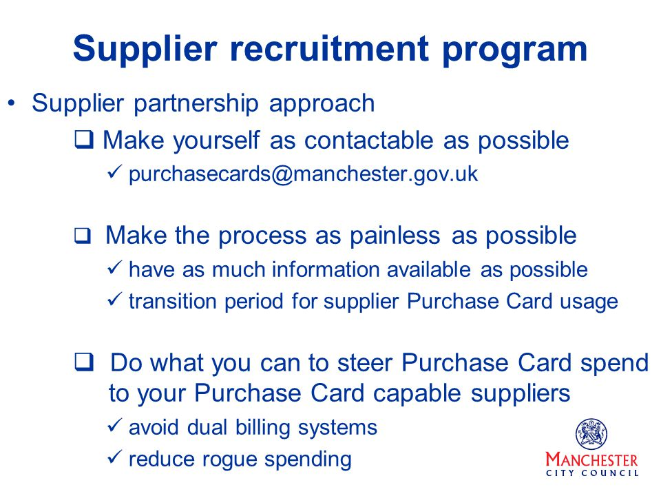 Supplier recruitment program Supplier partnership approach Make yourself as contactable as possible purchasecards@manchester.gov.uk Make the process as painless as possible have as much information available as possible transition period for supplier Purchase Card usage Do what you can to steer Purchase Card spend to your Purchase Card capable suppliers avoid dual billing systems reduce rogue spending