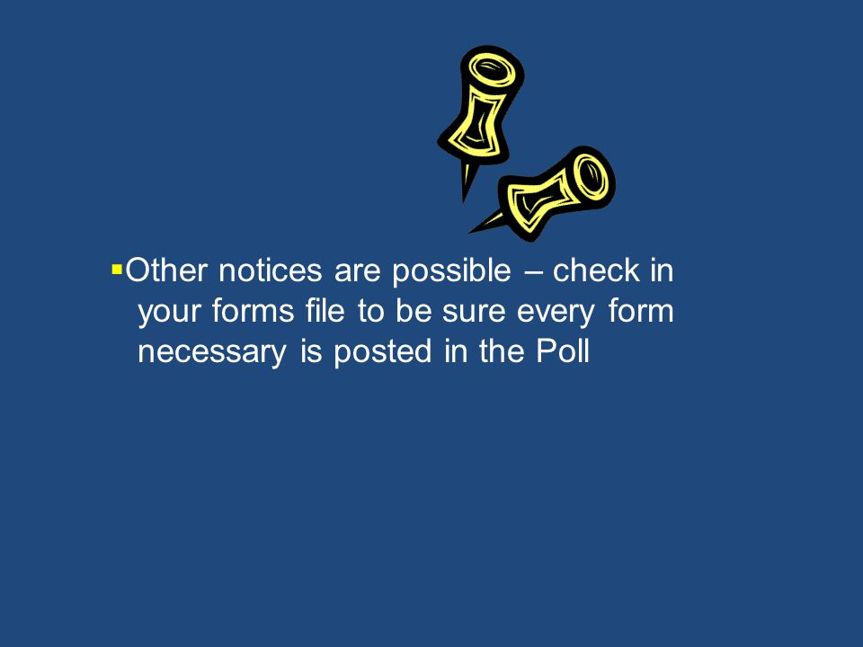 Other notices are possible – check in your forms file to be sure every form necessary is posted in the Poll