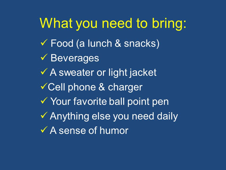 What you need to bring: Food (a lunch & snacks) Beverages A sweater or light jacket Cell phone & charger Your favorite ball point pen Anything else you need daily A sense of humor