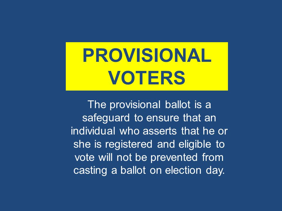 PROVISIONAL VOTERS The provisional ballot is a safeguard to ensure that an individual who asserts that he or she is registered and eligible to vote will not be prevented from casting a ballot on election day.