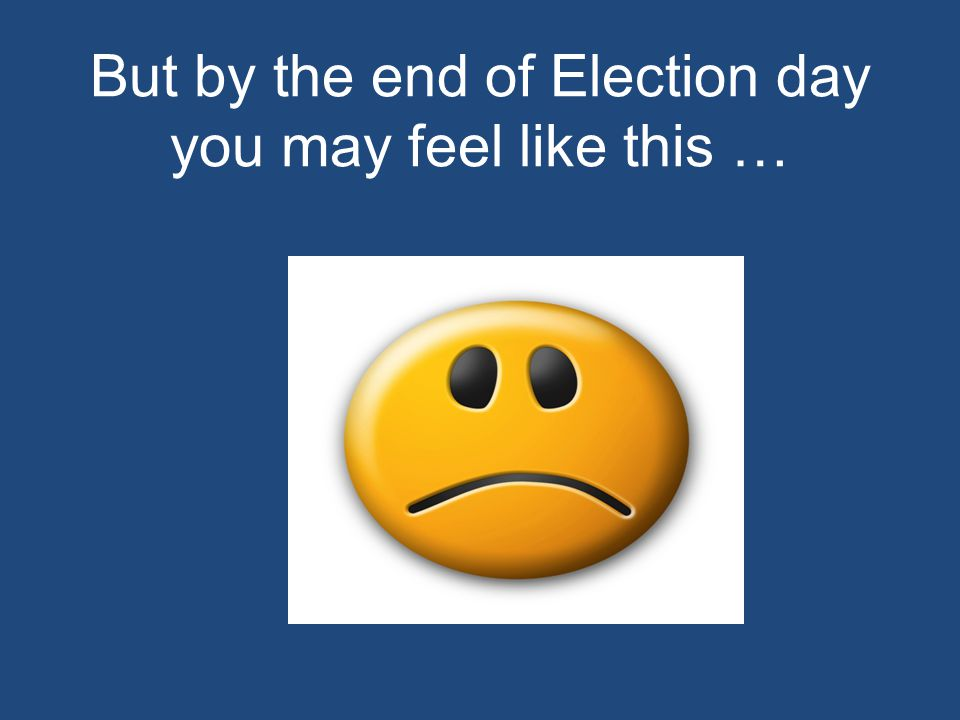 But by the end of Election day you may feel like this …