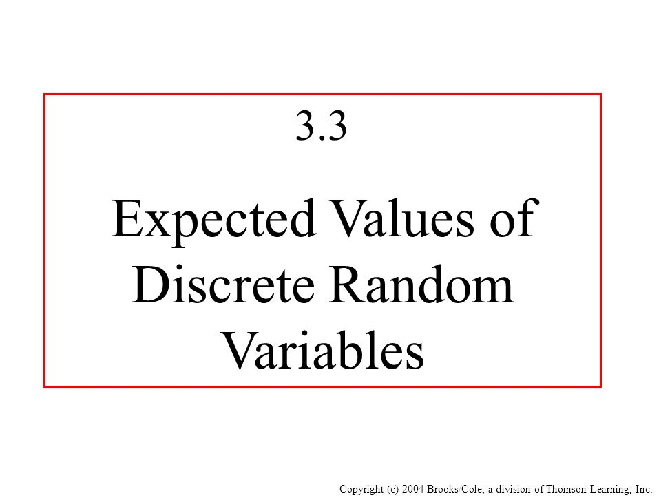 Copyright (c) 2004 Brooks/Cole, a division of Thomson Learning, Inc. 3.3 Expected Values of Discrete Random Variables