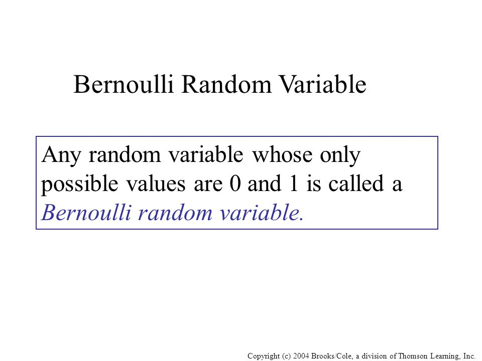 Copyright (c) 2004 Brooks/Cole, a division of Thomson Learning, Inc. Bernoulli Random Variable Any random variable whose only possible values are 0 an