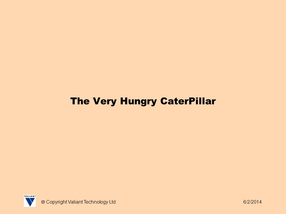 6/2/2014 Copyright Valiant Technology Ltd The Very Hungry CaterPillar