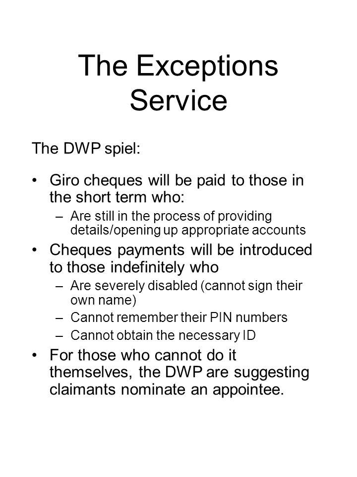 The Exceptions Service The DWP spiel: Giro cheques will be paid to those in the short term who: –Are still in the process of providing details/opening