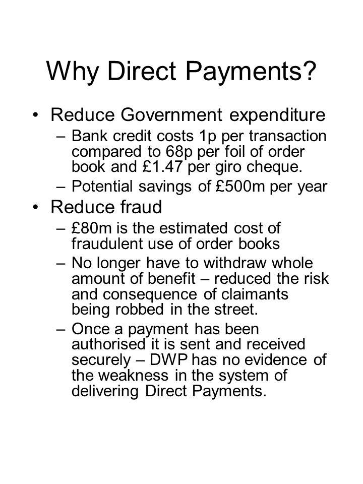 Why Direct Payments? Reduce Government expenditure –Bank credit costs 1p per transaction compared to 68p per foil of order book and £1.47 per giro che