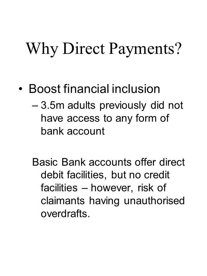 Why Direct Payments? Boost financial inclusion –3.5m adults previously did not have access to any form of bank account Basic Bank accounts offer direc