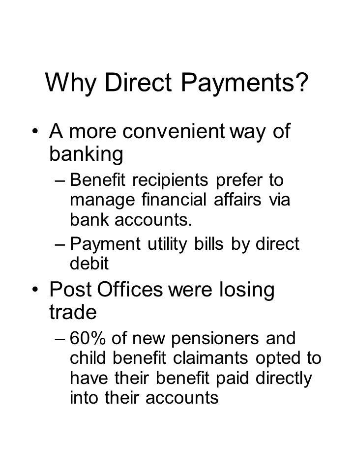 Why Direct Payments? A more convenient way of banking –Benefit recipients prefer to manage financial affairs via bank accounts. –Payment utility bills
