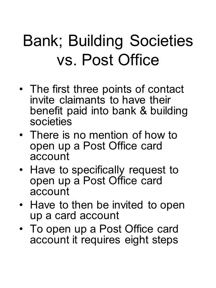 Cons Lack of information –No account number of Post Office cards –Difficulty in identifying what benefits have been awarded –Only record of benefit entitlement is on award notices or on annual up rating notices Lack of responsibility by DWP when benefit has been paid into another persons account