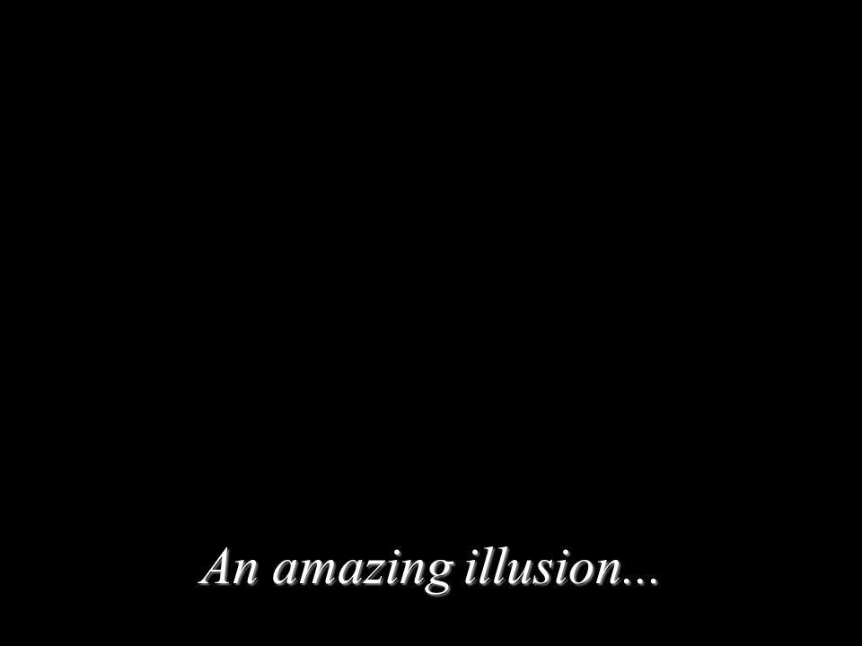 An amazing illusion...