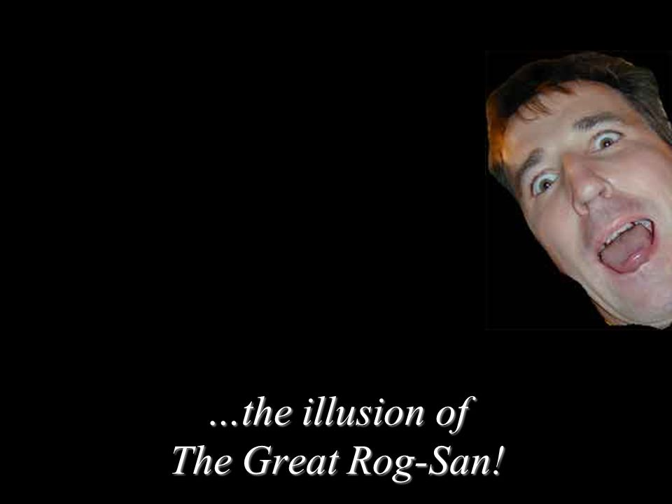 …the illusion of The Great Rog-San!