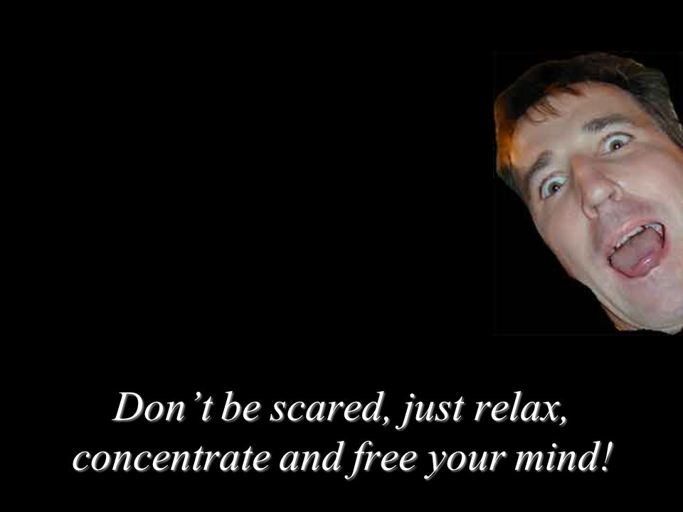 Dont be scared, just relax, concentrate and free your mind!