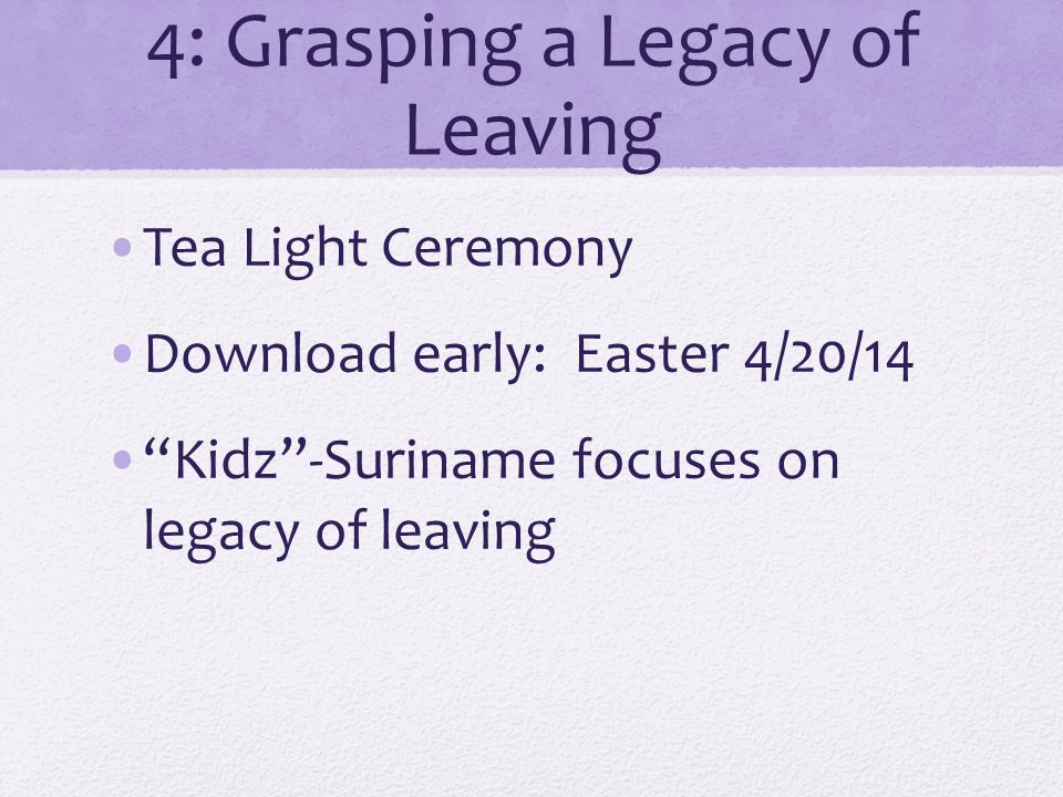 4: Grasping a Legacy of Leaving Tea Light Ceremony Download early: Easter 4/20/14 Kidz-Suriname focuses on legacy of leaving