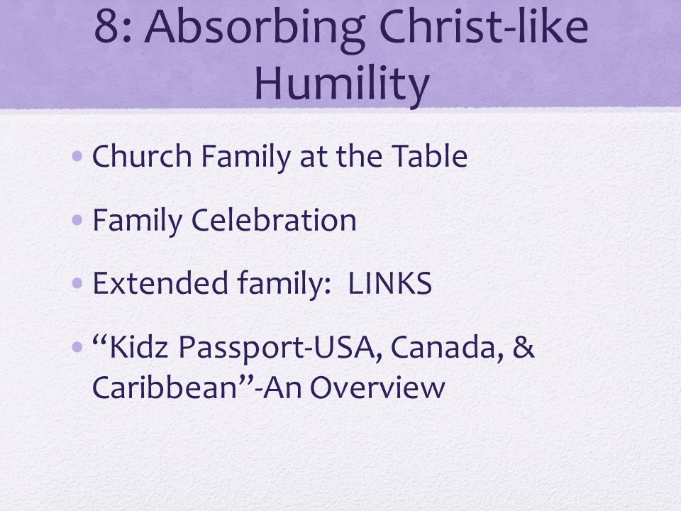 8: Absorbing Christ-like Humility Church Family at the Table Family Celebration Extended family: LINKS Kidz Passport-USA, Canada, & Caribbean-An Overview