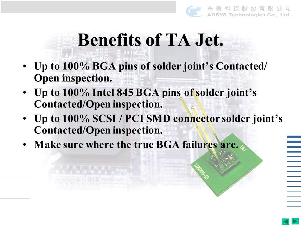 Benefits of TA Jet.Up to 100% BGA pins of solder joints Contacted/ Open inspection.