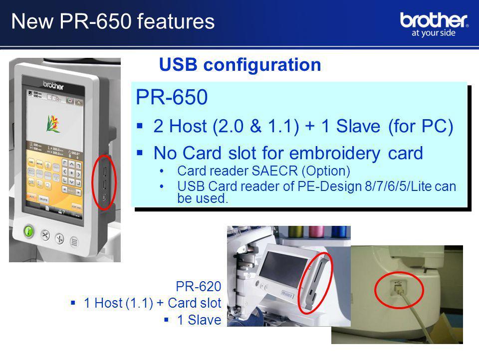 PR-620 1 Host (1.1) + Card slot 1 Slave PR-650 2 Host (2.0 & 1.1) + 1 Slave (for PC) No Card slot for embroidery card Card reader SAECR (Option) USB Card reader of PE-Design 8/7/6/5/Lite can be used.