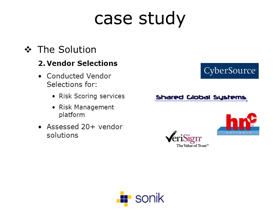 case study The Solution 2.Vendor Selections Conducted Vendor Selections for: Risk Scoring services Risk Management platform Assessed 20+ vendor solutions