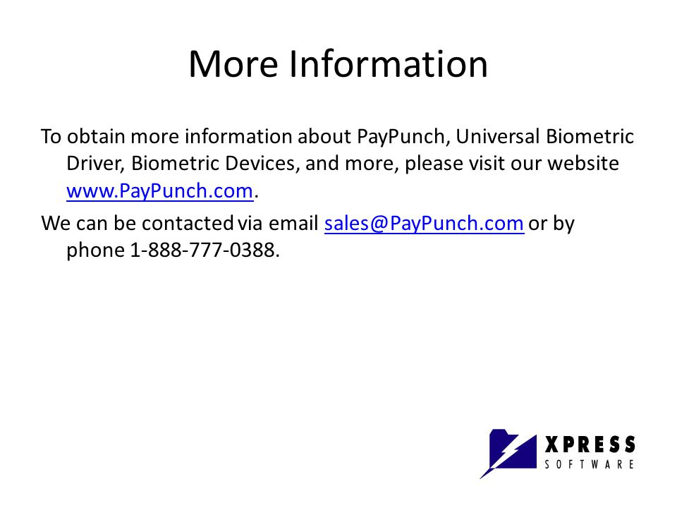 More Information To obtain more information about PayPunch, Universal Biometric Driver, Biometric Devices, and more, please visit our website www.PayPunch.com.