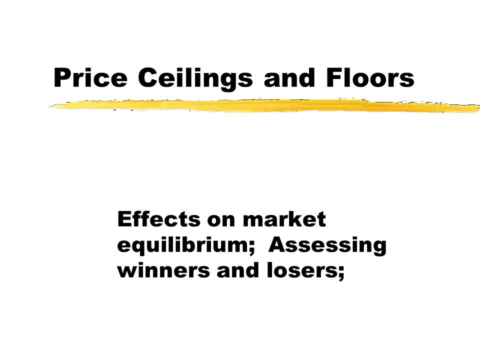 Price Ceilings and Floors Effects on market equilibrium; Assessing winners and losers;