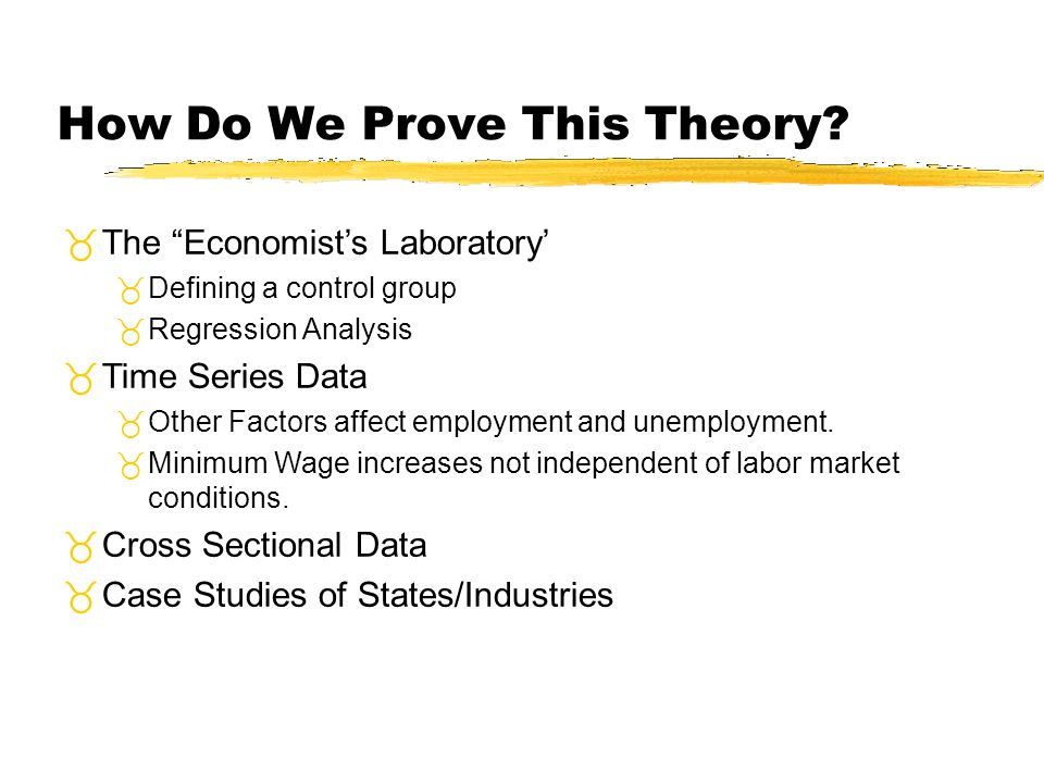 How Do We Prove This Theory? The Economists Laboratory Defining a control group Regression Analysis Time Series Data Other Factors affect employment a
