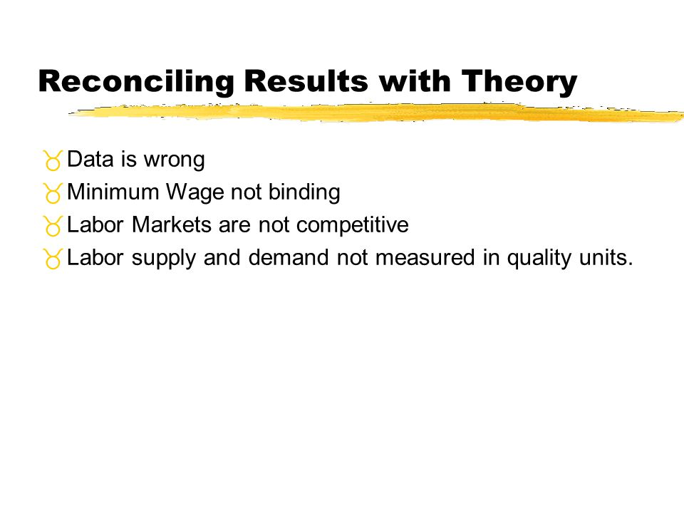 Reconciling Results with Theory Data is wrong Minimum Wage not binding Labor Markets are not competitive Labor supply and demand not measured in quali
