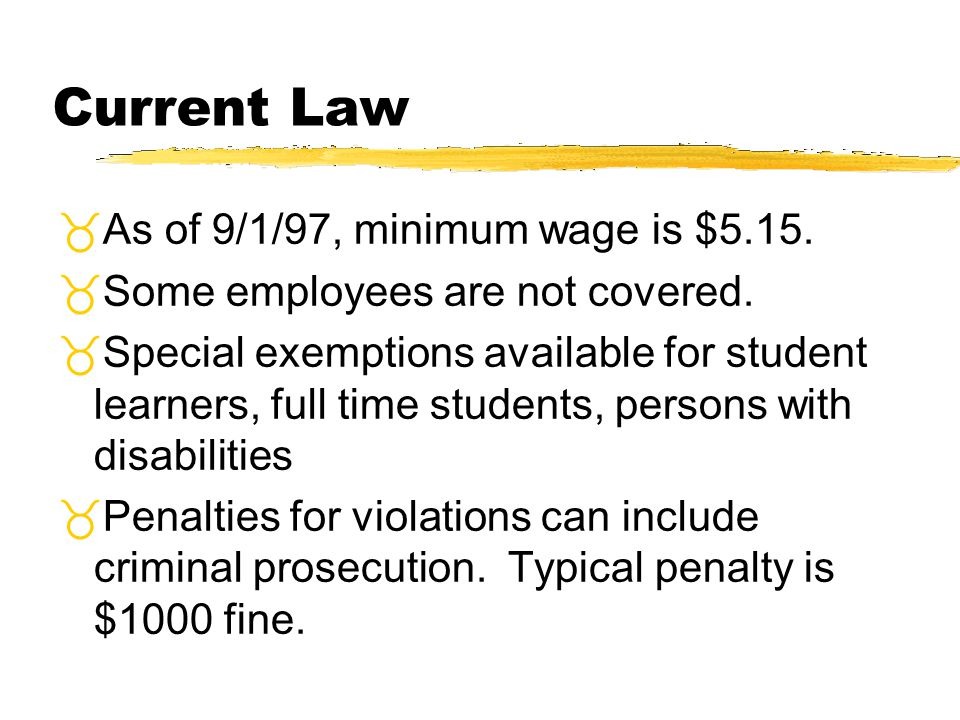 Current Law As of 9/1/97, minimum wage is $5.15. Some employees are not covered. Special exemptions available for student learners, full time students