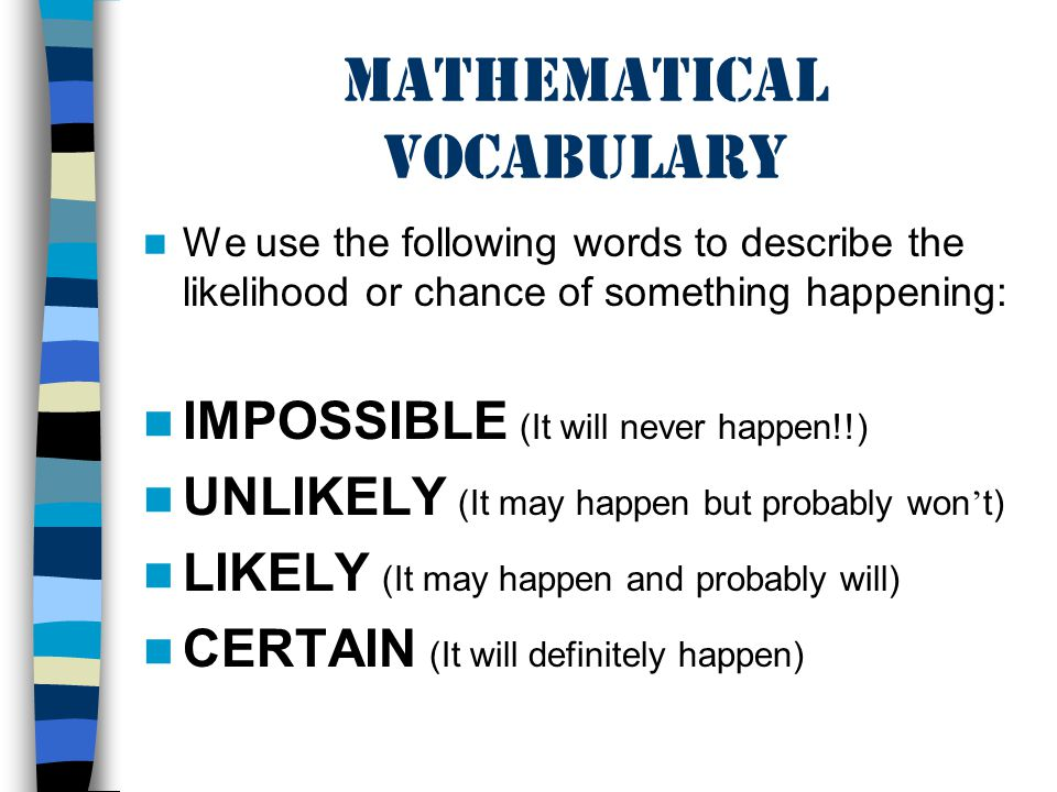 Mathematical Vocabulary We use the following words to describe the likelihood or chance of something happening: IMPOSSIBLE (It will never happen!!) UNLIKELY (It may happen but probably won t) LIKELY (It may happen and probably will) CERTAIN (It will definitely happen)