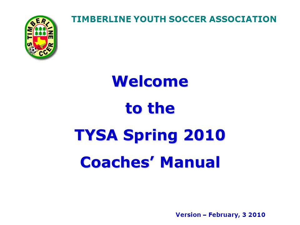 TIMBERLINE YOUTH SOCCER ASSOCIATION Welcome to the TYSA Spring 2010 Coaches Manual Version – February, 3 2010