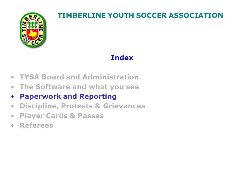 TIMBERLINE YOUTH SOCCER ASSOCIATION Index TYSA Board and Administration The Software and what you see Paperwork and Reporting Discipline, Protests & Grievances Player Cards & Passes Referees