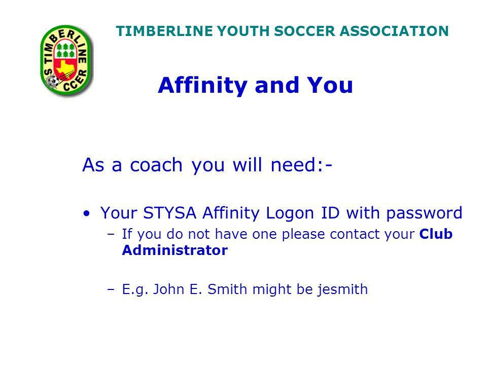 TIMBERLINE YOUTH SOCCER ASSOCIATION As a coach you will need:- Your STYSA Affinity Logon ID with password –If you do not have one please contact your Club Administrator –E.g.
