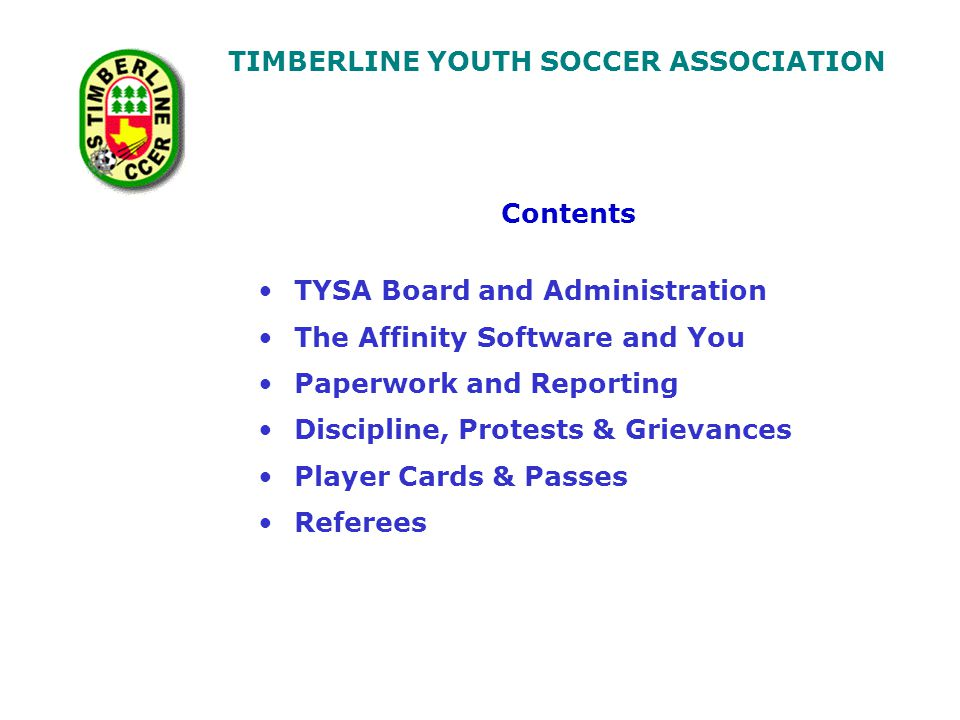 TIMBERLINE YOUTH SOCCER ASSOCIATION Contents TYSA Board and Administration The Affinity Software and You Paperwork and Reporting Discipline, Protests & Grievances Player Cards & Passes Referees