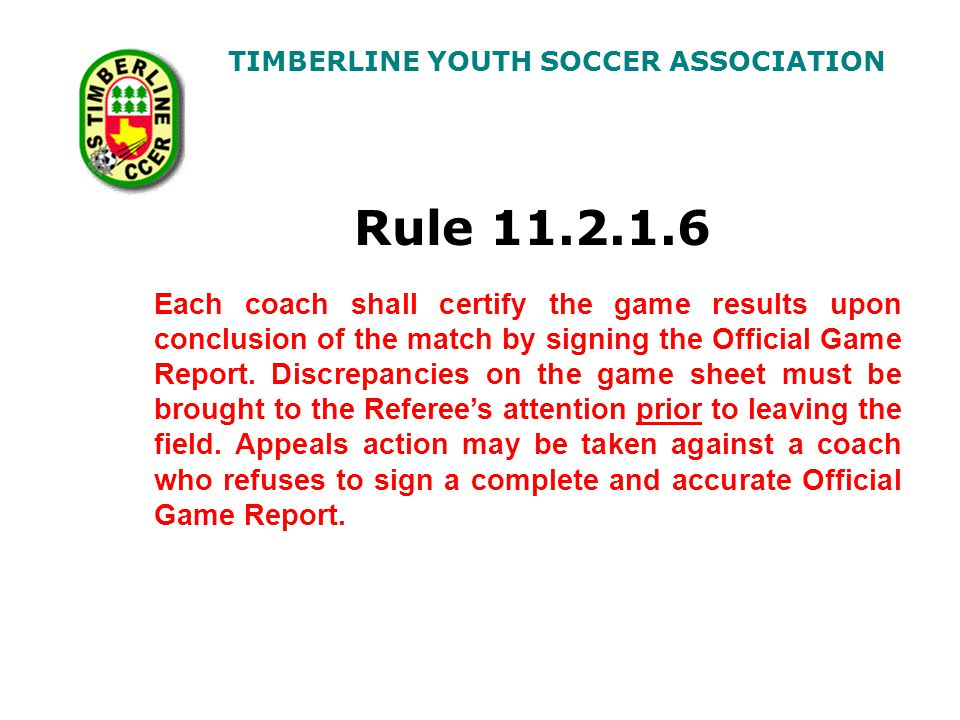 TIMBERLINE YOUTH SOCCER ASSOCIATION Rule 11.2.1.6 Each coach shall certify the game results upon conclusion of the match by signing the Official Game Report.