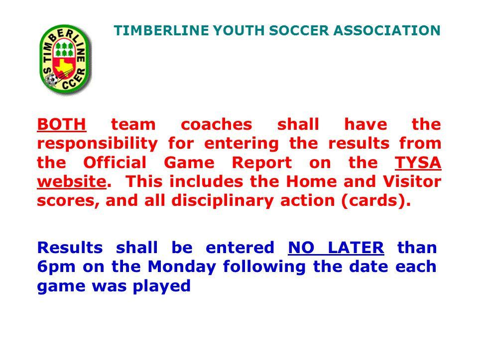 TIMBERLINE YOUTH SOCCER ASSOCIATION BOTH team coaches shall have the responsibility for entering the results from the Official Game Report on the TYSA website.