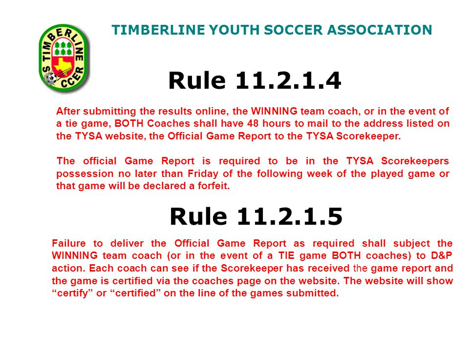 TIMBERLINE YOUTH SOCCER ASSOCIATION Rule 11.2.1.4 After submitting the results online, the WINNING team coach, or in the event of a tie game, BOTH Coaches shall have 48 hours to mail to the address listed on the TYSA website, the Official Game Report to the TYSA Scorekeeper.