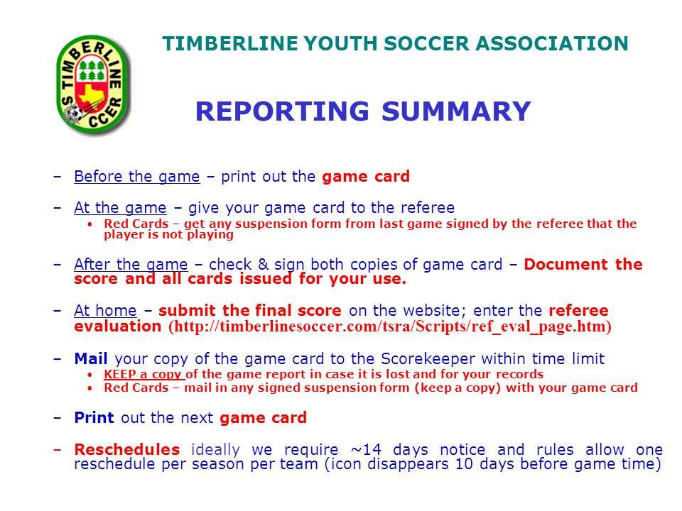 TIMBERLINE YOUTH SOCCER ASSOCIATION –Before the game – print out the game card –At the game – give your game card to the referee Red Cards – get any suspension form from last game signed by the referee that the player is not playing –After the game – check & sign both copies of game card – Document the score and all cards issued for your use.