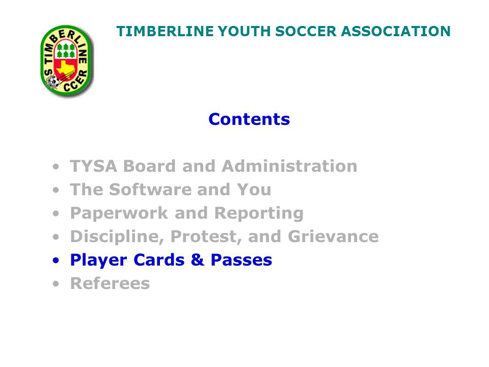 TIMBERLINE YOUTH SOCCER ASSOCIATION Contents TYSA Board and Administration The Software and You Paperwork and Reporting Discipline, Protest, and Grievance Player Cards & Passes Referees