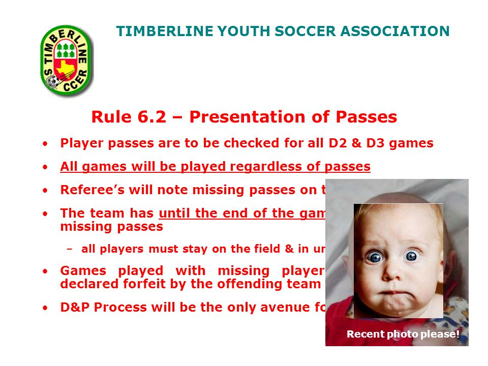 TIMBERLINE YOUTH SOCCER ASSOCIATION Rule 6.2 – Presentation of Passes Player passes are to be checked for all D2 & D3 games All games will be played regardless of passes Referees will note missing passes on the game report The team has until the end of the game to produce any missing passes –all players must stay on the field & in uniform Games played with missing player passes will be declared forfeit by the offending team D&P Process will be the only avenue for appeal Recent photo please!