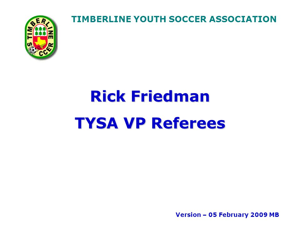TIMBERLINE YOUTH SOCCER ASSOCIATION Rick Friedman TYSA VP Referees Version – 05 February 2009 MB