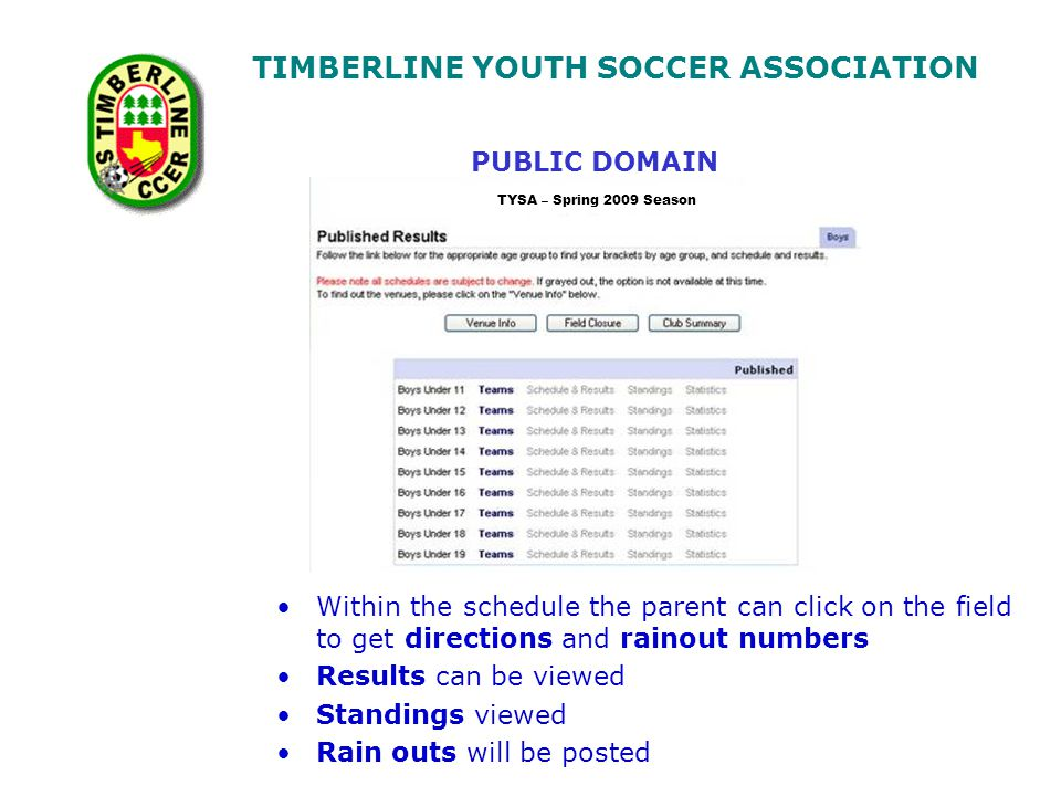TIMBERLINE YOUTH SOCCER ASSOCIATION Within the schedule the parent can click on the field to get directions and rainout numbers Results can be viewed Standings viewed Rain outs will be posted PUBLIC DOMAIN TYSA – Spring 2009 Season