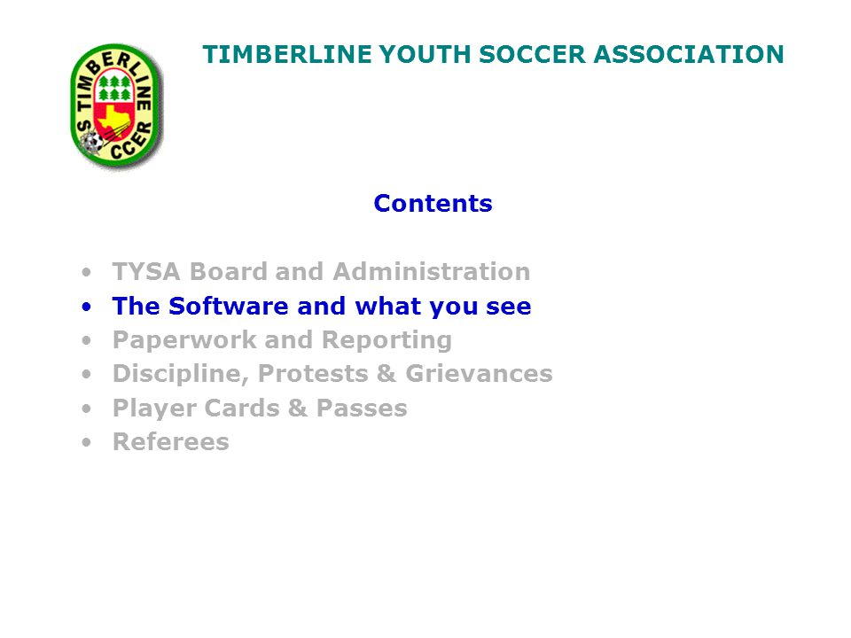 TIMBERLINE YOUTH SOCCER ASSOCIATION Contents TYSA Board and Administration The Software and what you see Paperwork and Reporting Discipline, Protests & Grievances Player Cards & Passes Referees
