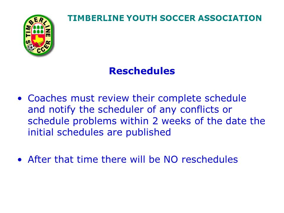 TIMBERLINE YOUTH SOCCER ASSOCIATION Reschedules Coaches must review their complete schedule and notify the scheduler of any conflicts or schedule problems within 2 weeks of the date the initial schedules are published After that time there will be NO reschedules