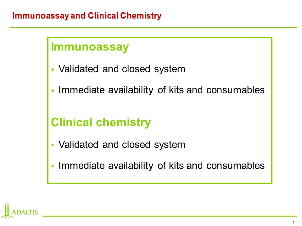 11 Immunoassay and Clinical Chemistry Immunoassay Validated and closed system Immediate availability of kits and consumables Clinical chemistry Validated and closed system Immediate availability of kits and consumables